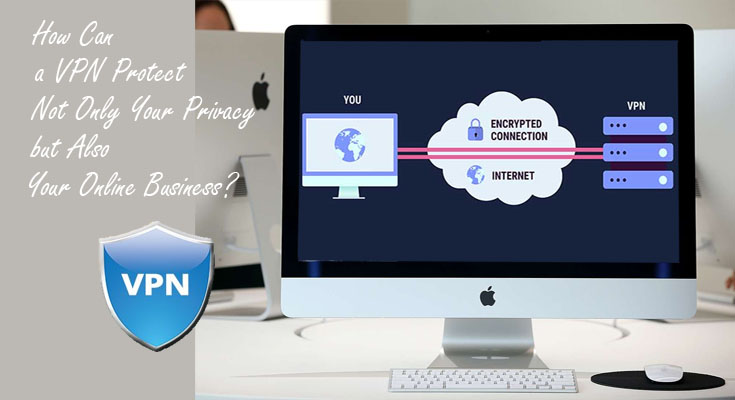 How Can a VPN Protect Not Only Your Privacy but Also Your Online Business?